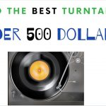 Find the Best Turntable Under 500 Dollars